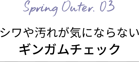 Spring Outer.03 シワや汚れが気にならないギンガムチェック