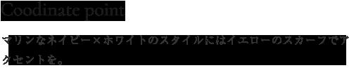 Coordinate Point マリンなネイビー×ホワイトのスタイルにはイエローのスカーフでアクセントを。